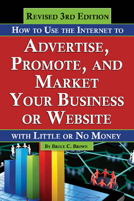 How to Use the Internet to Advertise, Promote & Market Your Business or Website by Bruce Brown