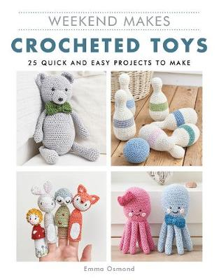 Weekend Makes: Crocheted Toys: 25 Quick and Easy Projects to Make by Emma Osmond