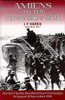 AMIENS TO THE ARMISTICE by J. P. Harris