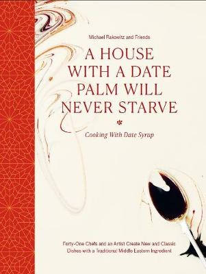 A House with a Date Palm Will Never Starve: Cooking with Date Syrup: Forty Chefs and an Artist Create New and Classic Dishes with a Traditional Middle Eastern Ingredient by Michael Rakowitz and friends