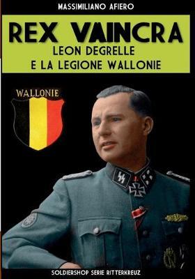 Rex Vaincra: Leon Degrelle e la Legione Wallonie by Massimiliano Afiero