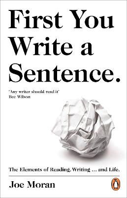 First You Write a Sentence.: The Elements of Reading, Writing ... and Life. by Joe Moran