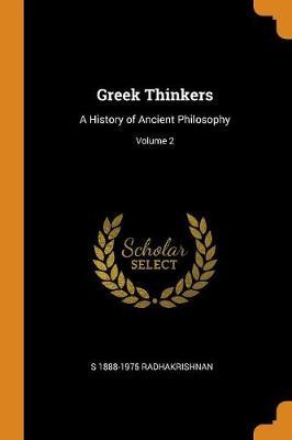 Greek Thinkers: A History of Ancient Philosophy; Volume 2 by S 1888-1975 Radhakrishnan