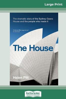The House: The dramatic story of the Sydney Opera House and the people who made it (16pt Large Print Edition) by Helen Pitt