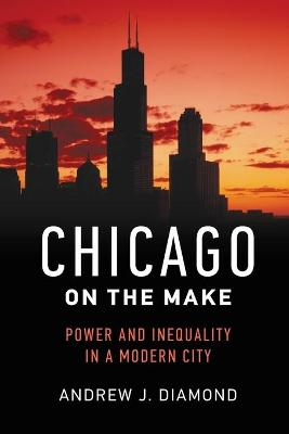 Chicago on the Make: Power and Inequality in a Modern City book