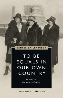 To Be Equals in Our Own Country: Women and the Vote in Quebec by Denyse Baillargeon