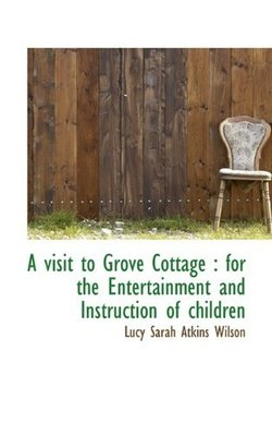 A Visit to Grove Cottage: For the Entertainment and Instruction of Children by Lucy Sarah Atkins Wilson