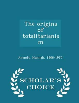The The Origins of Totalitarianism - Scholar's Choice Edition by Hannah Arendt