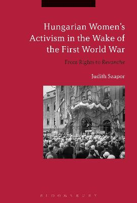 Hungarian Women's Activism in the Wake of the First World War by Judith Szapor