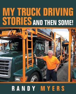 My Truck Driving Stories: And Then Some! by Randy Myers