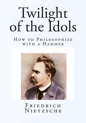 Twilight of the Idols by Friedrich Wilhelm Nietzsche