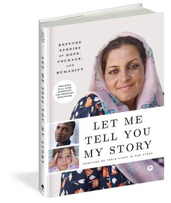 Let Me Tell You My Story: Refugee Stories of Hope, Courage, and Humanity by Their Story Is Our Story