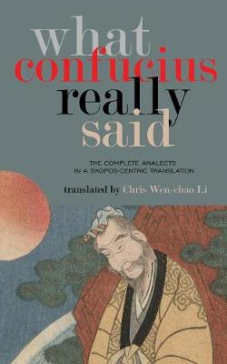What Confucius Really Said: The Complete Analects in a Skopos-Centric Translation by Chris Wen-Chao Li