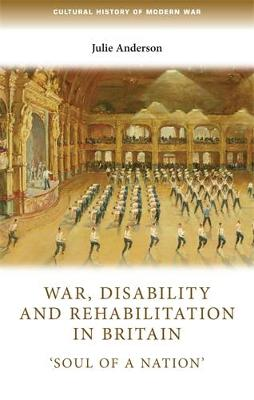 War, Disability and Rehabilitation in Britain by Julie Anderson