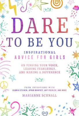 Dare to Be You: Inspirational Advice for Girls on Finding Your Voice, Leading Fearlessly, and Making a Difference by Marianne Schnall