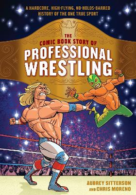 The Comic Book Story of Professional Wrestling: A Hardcore, High-Flying, No-Holds-Barred History of the One True Sport by Aubrey Sitterson