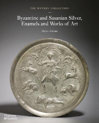 The Wyvern Collection: Byzantine and Sasanian Silver, Enamels and Works of Art by Marco Aimone
