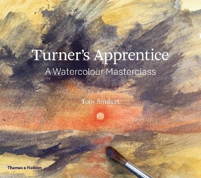 Turner's Apprentice: A Watercolour Masterclass by Tony Smibert