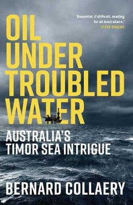 Oil Under Troubled Water: Australia's Timor Sea Intrigue by Bernard Collaery
