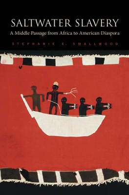Saltwater Slavery: A Middle Passage from Africa to American Diaspora by Stephanie E. Smallwood