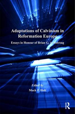 Adaptations of Calvinism in Reformation Europe by Mack P. Holt