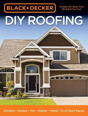 Black & Decker DIY Roofing: Shingles * Shakes * Tile * Rubber * Metal * PLUS Roof Repair by Editors of Cool Springs Press