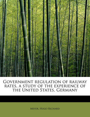 Government Regulation of Railway Rates, a Study of the Experience of the United States, Germany by Meyer Hugo Richard