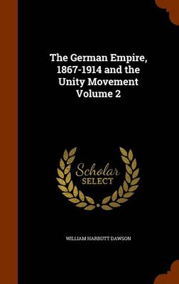 The The German Empire, 1867-1914 and the Unity Movement Volume 2 by William Harbutt Dawson