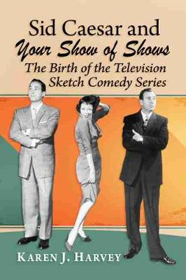 Sid Caesar and Your Show of Shows: The Birth of the Television Sketch Comedy Series by Karen J. Harvey