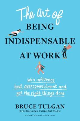 The Art of Being Indispensable at Work: Win Influence, Beat Overcommitment, and Get the Right Things Done by Bruce Tulgan