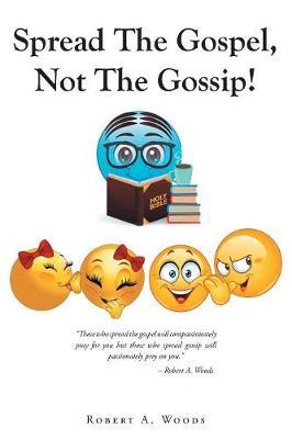 Spread the Gospel, Not the Gossip! by Robert a Woods