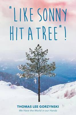 Like Sonny Hit a Tree! We Have the World in Our Hands by Thomas Lee Gorzynski