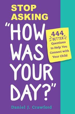 """Stop Asking """"How Was Your Day?"""": 444 Better Questions to Help You Connect with Your Child by Daniel J Crawford"""