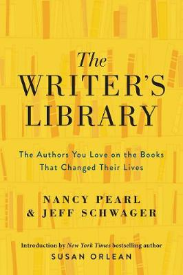 The Writer's Library: The Authors You Love on the Books That Changed Their Lives by Nancy Pearl