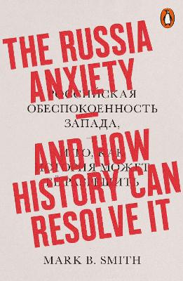 The Russia Anxiety: And How History Can Resolve It by Mark B. Smith