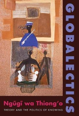 Globalectics: Theory and the Politics of Knowing by Ngugi wa Thiong'o