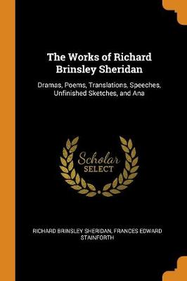 The Works of Richard Brinsley Sheridan: Dramas, Poems, Translations, Speeches, Unfinished Sketches, and Ana by Richard Brinsley Sheridan