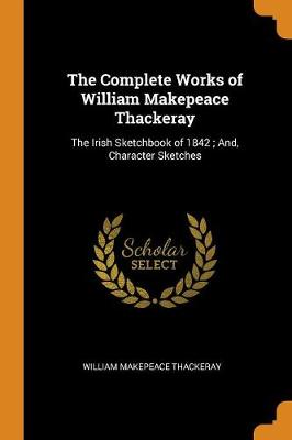 The Complete Works of William Makepeace Thackeray: The Irish Sketchbook of 1842; And, Character Sketches by William Makepeace Thackeray