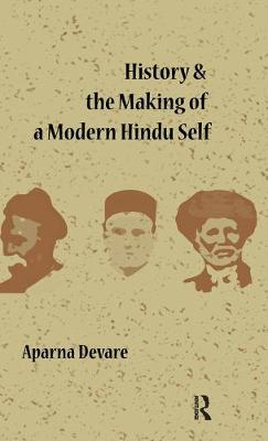 History and the Making of a Modern Hindu Self by Aparna Devare