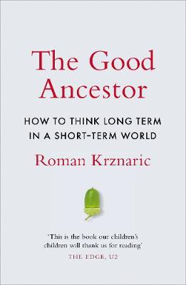 The Good Ancestor: How to Think Long Term in a Short-Term World by Roman Krznaric