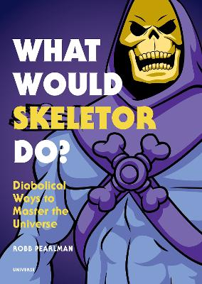 What Would Skeletor Do?: Diabolical Ways to Master the Universe by Robb Pearlman