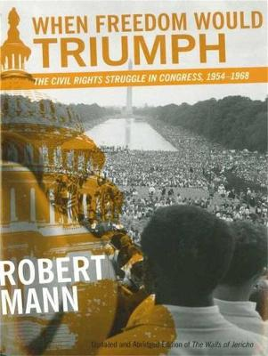 When Freedom Would Triumph: The Civil Rights Struggle in Congress, 1954-1968 by Robert Mann