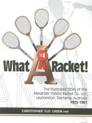 What A Racket!: The Illustrated Story of the Alexander Racket Company Limited by Christopher Green