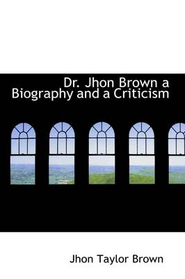 Dr. Jhon Brown a Biography and a Criticism by Jhon Taylor Brown