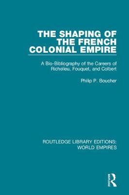 The Shaping of the French Colonial Empire: A Bio-Bibliography of the Careers of Richelieu, Fouquet, and Colbert book