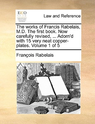The Works of Francis Rabelais, M.D. the First Book. Now Carefully Revised, ... Adorn'd with 15 Very Neat Copper-Plates. Volume 1 of 5 by Francois Rabelais