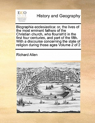 Biographia Ecclesiastica: Or, the Lives of the Most Eminent Fathers of the Christian Church, Who Flourish'd in the First Four Centuries, and Part of the Fifth. with a Discourse Concerning the State of Religion During Those Ages Volume 2 of 2 by Richard Allen