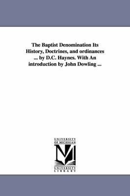The Baptist Denomination Its History, Doctrines, and Ordinances ... by D.C. Haynes. with an Introduction by John Dowling ... by David C Haynes
