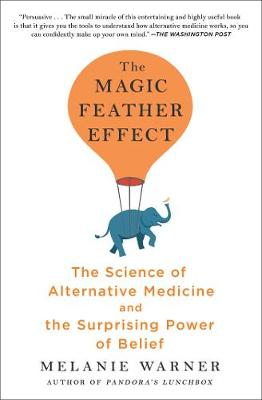 The Magic Feather Effect: The Science of Alternative Medicine and the Surprising Power of Belief by Melanie Warner