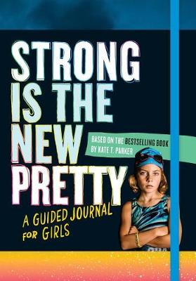 Strong Is the New Pretty: A Guided Journal for Girls by Kate T Parker